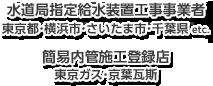 【水道局指定給水装置工事事業者】東京都・横浜市・さいたま市・千葉県 etc. 【簡易内管施工登録店】東京ガス・京葉瓦斯