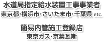 【水道局指定給水装置工事事業者】東京都・横浜市・さいたま市・千葉県 etc. 【簡易内管施工登録店】東京ガス・京葉ガス